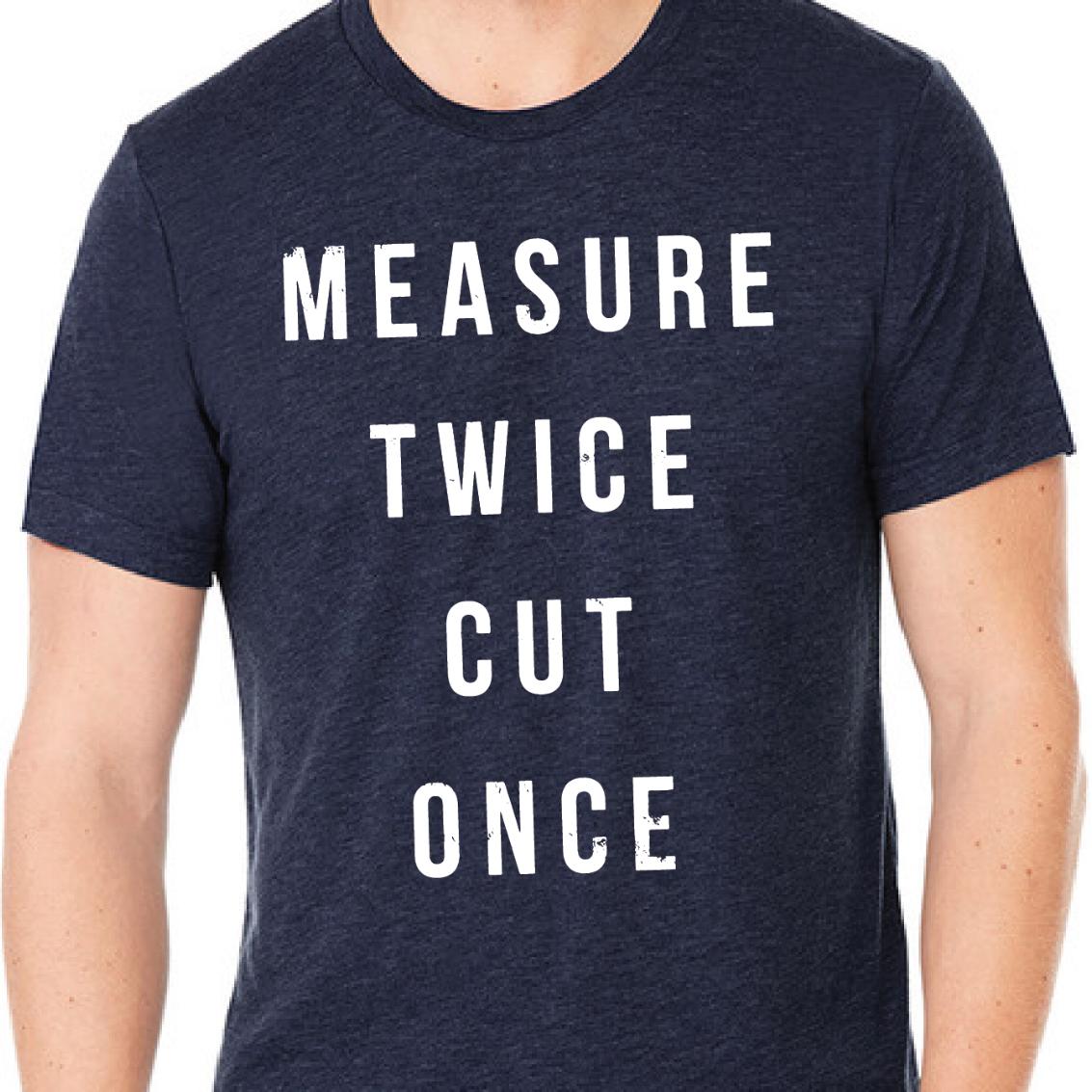 Measure Twice Cut Once Tee