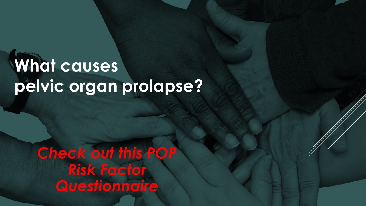 PELVIC ORGAN PROLAPSE RISK FACTOR QUESTIONNAIRE  Suspect you have pelvic organ prolapse? Recognize your risk with this questionnaire.    What causes pelvic organ prolapse
