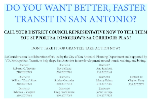 Sign a petition to support SA Corridors  Here   The SA Corridors Plan helps with VIA's application for federal funding for rapid transit in San Antonio. It needs your support to get it adopted by San Antonio Council (Council already pushed off adoption due to a vocal minority raising concerns). Call your District representative NOW to say you support SA Corridors - tell them not to delay any further!  More info at www.sacorridors.com