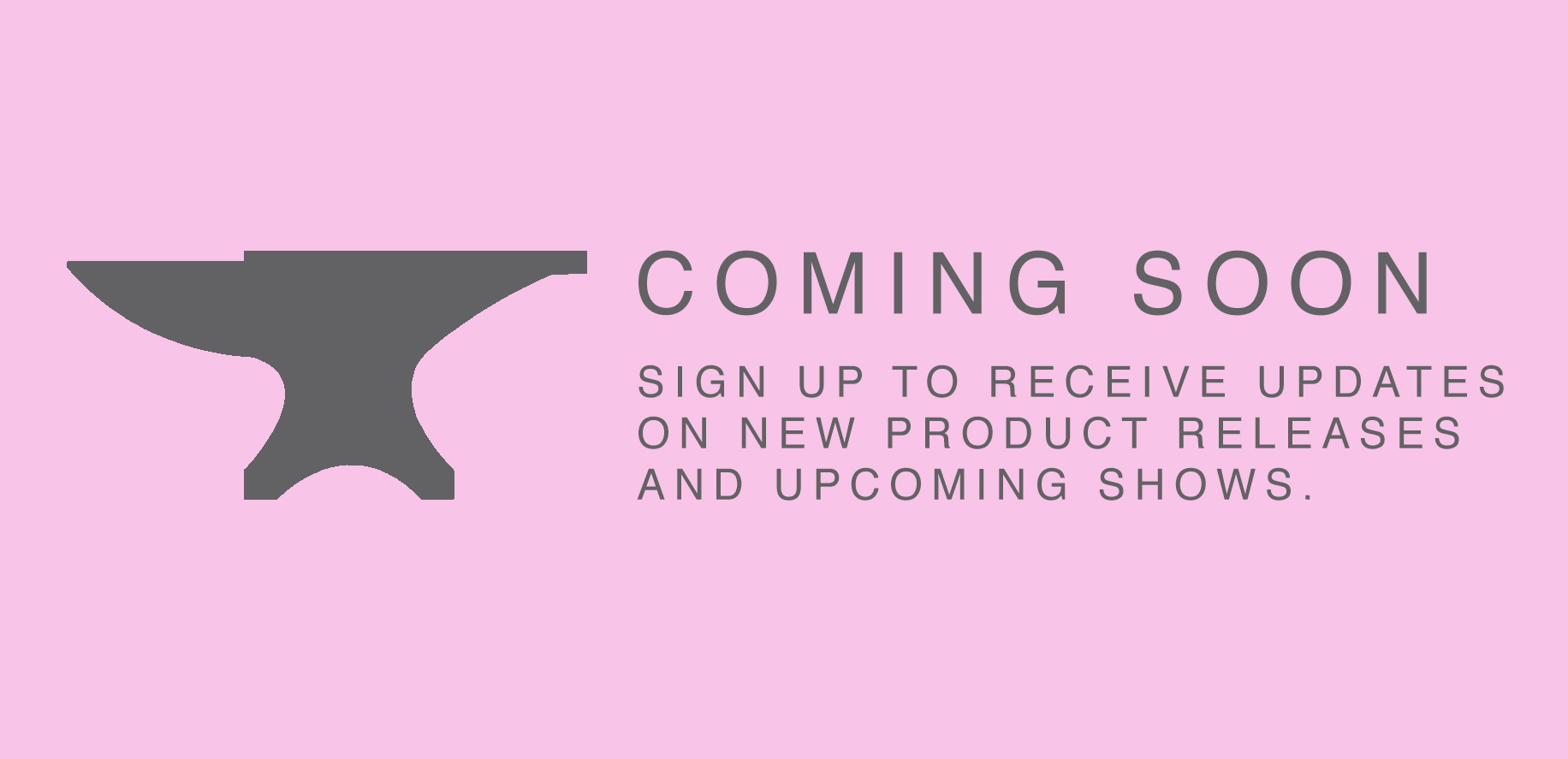 coming soon. sign up to receive updates on new products and upcoming shows