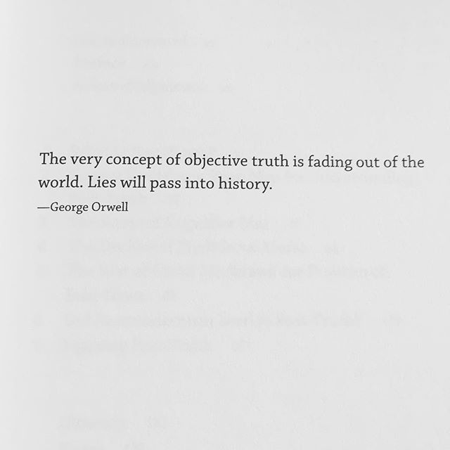 """The very concept of objective truth is fading out of the world. Lies will pass into history."" -George Orwell"
