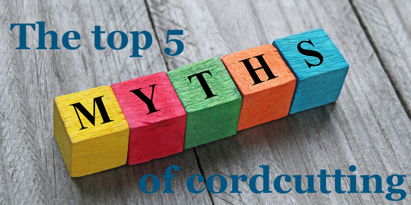 Top 5 Myths of CordCutting