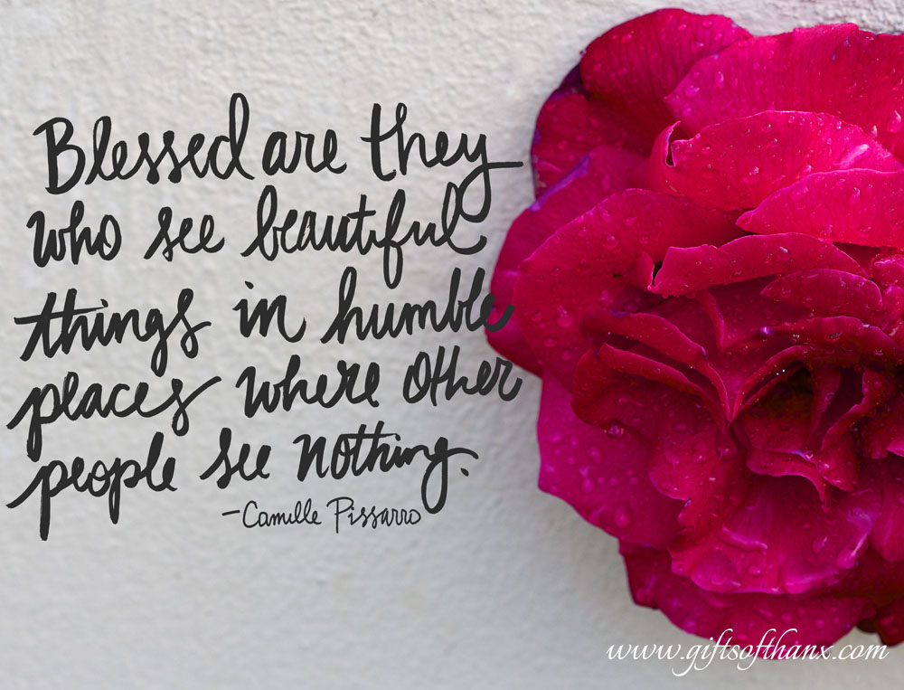 """Blessed are they who see beautiful things in the humble places where other people see nothing.""  -- Camille Pissarro"