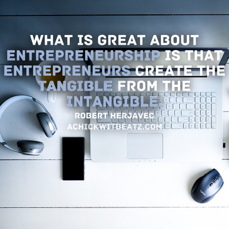 What is great about entrepreneurship is that entrepreneurs create the tangible from the intangible.