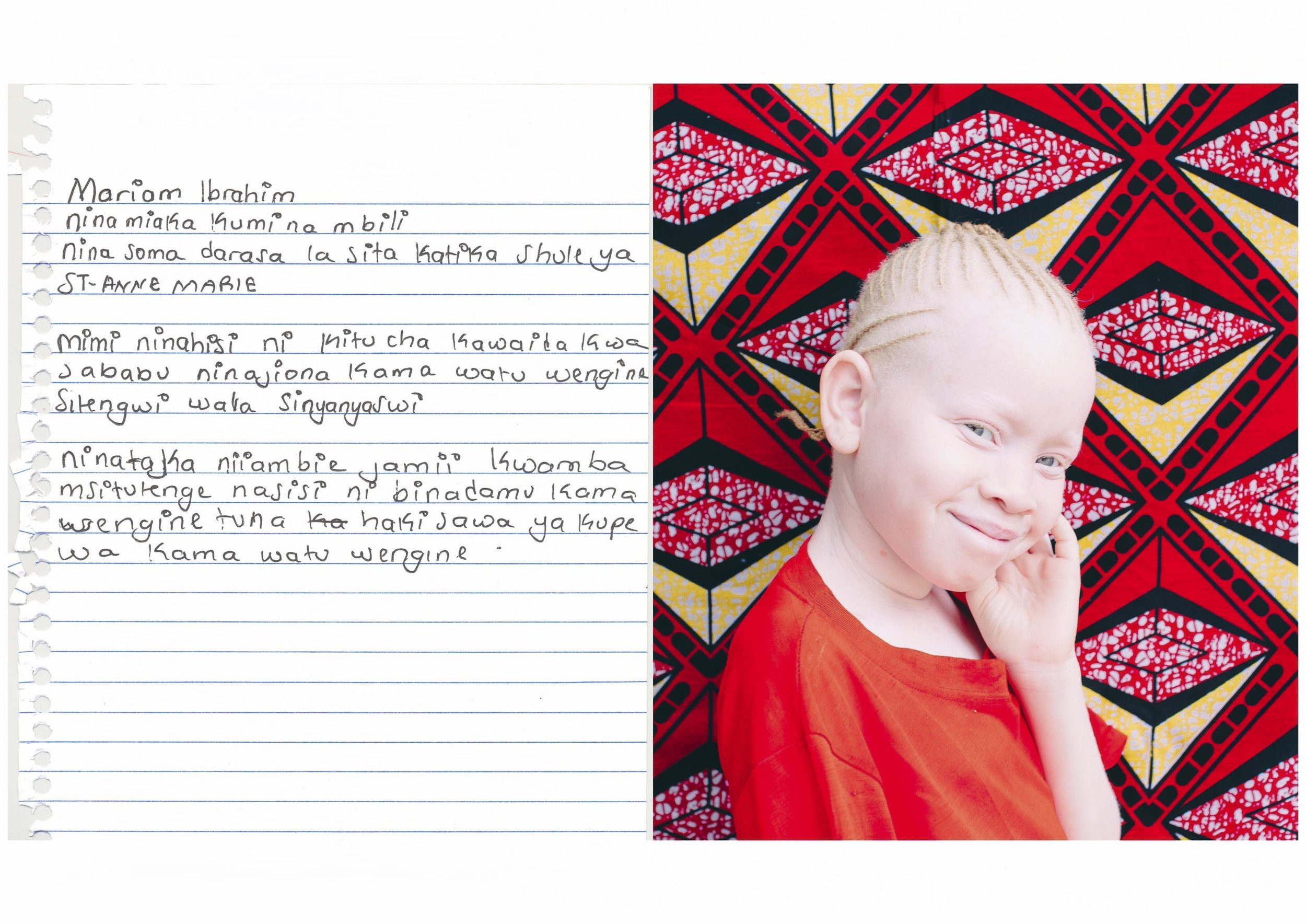 Mariam Ibrahim.    I am twelve years old.    I feel that albinism is a normal condition because I see myself just like other people, I am not isolated or discriminated.    I want to tell society that do not discriminate people with albinism because we are also human beings, like other people, we all have equal rights and we need to be loved like everybody else.