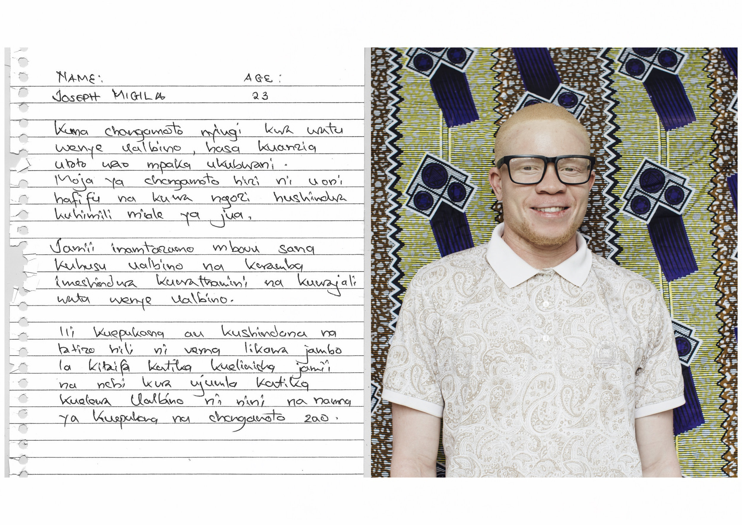 NAME: Joseph Migila    AGE: 23 years old    There are many challenges facing people with albinism, from their childhood up to adulthood.    Some of these challenges are low vision and inability of their skin to withstand sun rays.    The society has a very bad perception on albinism and, it has failed to appreciate and care for people with albinism.    In order to evade or deal with this problem, it is better that it becomes a national issues, in educating the society and the country as a whole on what is albinism and how to deal with challenges facing people with albinism.