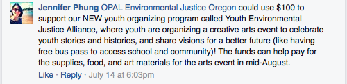 """OPAL Environmental Justice Oregon could use $100 to support our NEW youth organizing program called Youth Environmental Justice Alliance, where youth are organizing a creative arts event to celebrate you stories and histories, and share visions for a better future."""