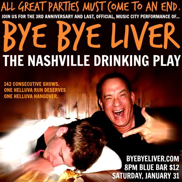 FEBRUARY 2015 - AFTER THREE YEARS AND 142 CONSECUTIVE SHOWS, BYE BYE LIVER: THE NASHVILLE DRINKING PLAY CAME TO A FINALE, LEAVING A STELLAR RUN ON A VERY HIGH NOTE