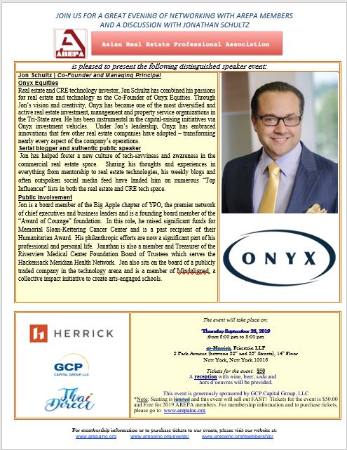 The event will take place on:  Thursday, September 26, 2019 from 6:00 pm to 8:00 pm at Herrick, Feinstein LLP 2 Park Avenue (between 32nd and 33rd Streets), 14th Floor New York, New York 10016 Tickets for the event: $50 A reception with wine, beer, soda and  hors d'oeuvres will be provided.  This event is generously sponsored by GCP Capital Group, LLC & David Sessa Managing Director of GCP Capital Group *Note: Seating is limited and this event will sell out FAST! Tickets for the event is $50.00 and Free for 2019 AREPA members. For membership information and to purchase tickets, please go to  www.arepainc.org  Event Registration:  https://www.eventbrite.com/e/arepa-distinguished-speaker-event-with-jonathan-schultz-co-founder-and-managing-principal-of-onyx-tickets-66971430351