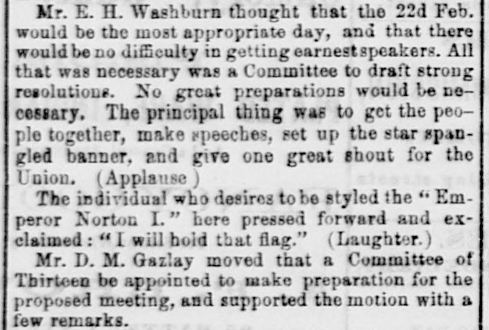 Excerpt from front-page article in the  Daily Alta California  newspaper of 21 February 1861 about a 20 February meeting to plan a pro-Union rally in San Francisco.  The passage shows that both Emperor Norton and David M. Gazlay were at the meeting. To view the full article, click  here . Source: California Digital Newspaper Collection.