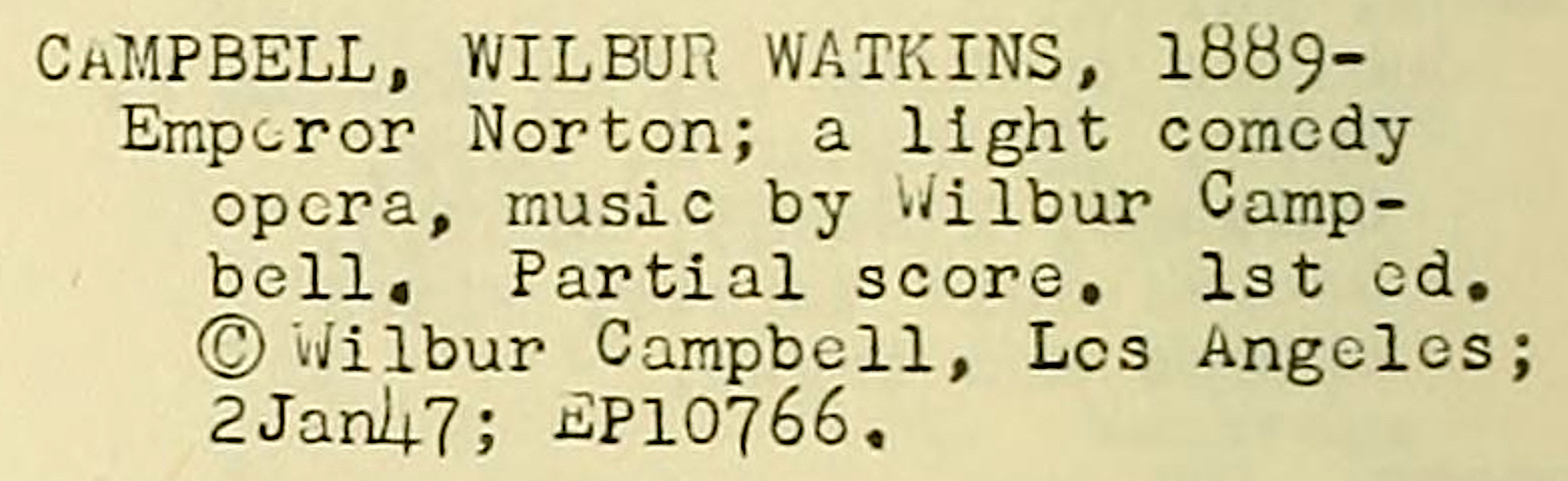 """Campbell, Wilbur Watkins, 1889–, Emperor Norton; a light comedy opera,""  Catalog of Copyright Entries  (Published Music), January–June 1947, Copyright Office, Library of Congress, p. 20, column 3, 1947.  Source:  Internet Archive ."