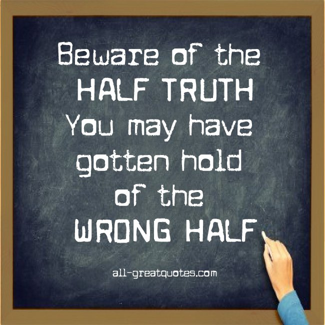 beware-of-the-half-truth-you-may-have-gotten-hold-of-the-wrong-half.jpg