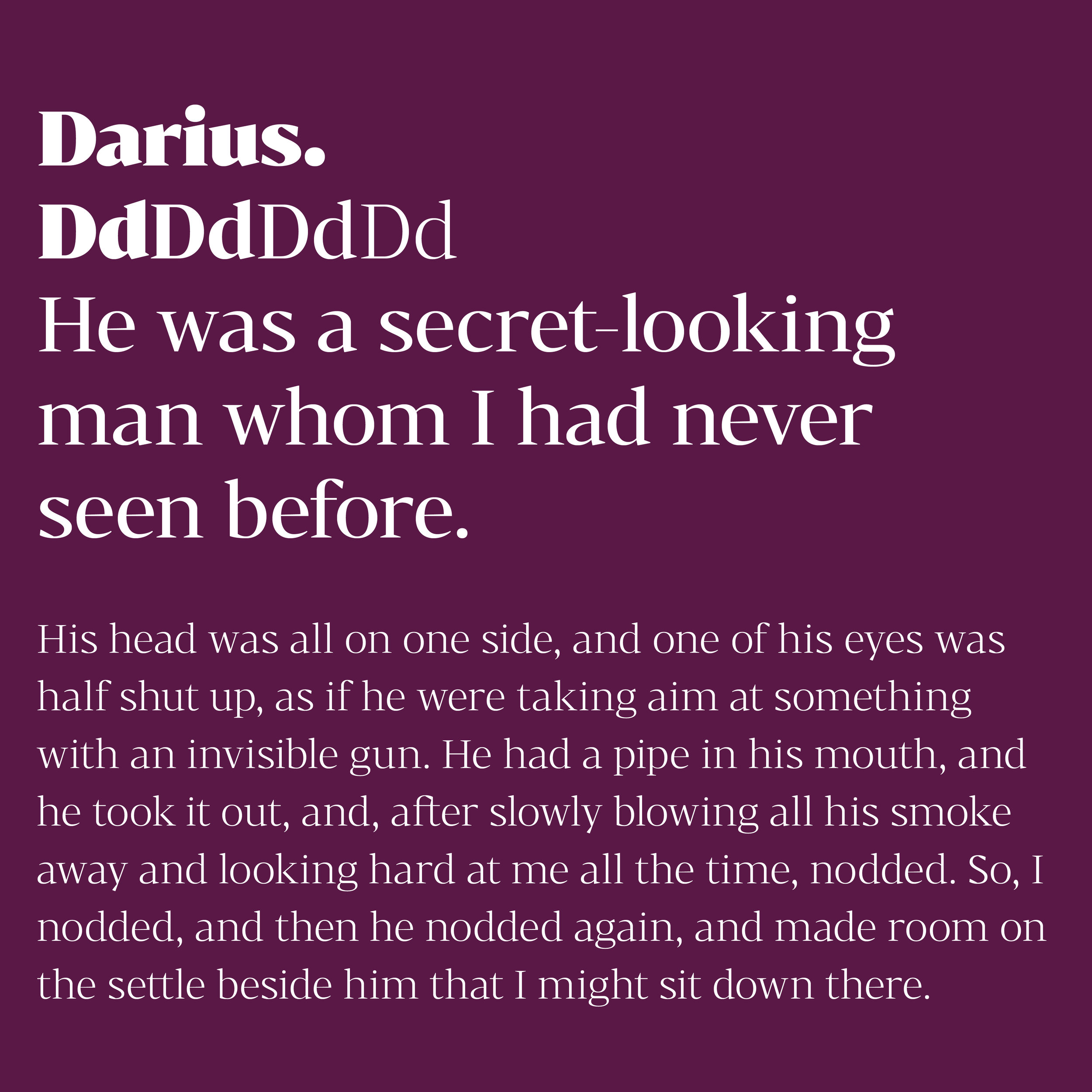Bw Darius is an elegant wedge serif typeface, halfway between the transitional and didone genres, with a sharper approach to terminals without falling on the stiffness of the didones. The wide skeleton, modern proportions and high contrast, all contribute to the opulent personality of this font.