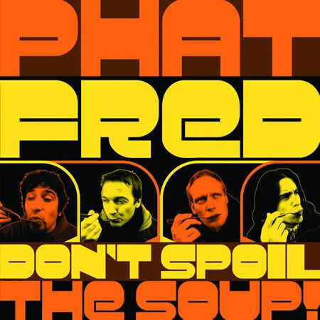 Phat Fred Don´t spoil the soup.jpg