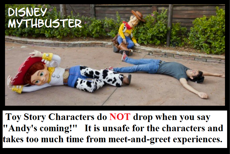 "Disney World Myth -  Toy Story characters like Woody, Jessie, and Buzz Lightyear do not drop to the ground if you yell, ""Andy's Coming"" at Disneyland and Disney World."
