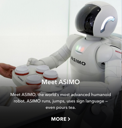 """""""Meet ASIMO      """"  —  One example of the many stories featured to showcase Honda ' s achievements and its future. This little portal leads to an article I wrote about the world  '  s favorite  real  robot."""
