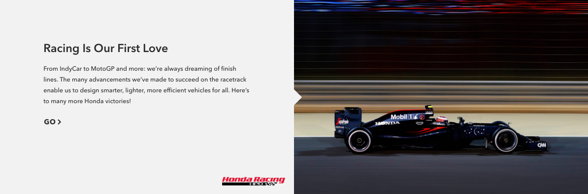 """"""" Racing Is Our First Love """"    —From the get-go, Honda has been a major player in racing — first with motorcycles and then with Formula One. (In fact, founder Soichiro Honda set the Japanese land-speed record when he was 21 years old, giving a glimpse of things to come.)"""