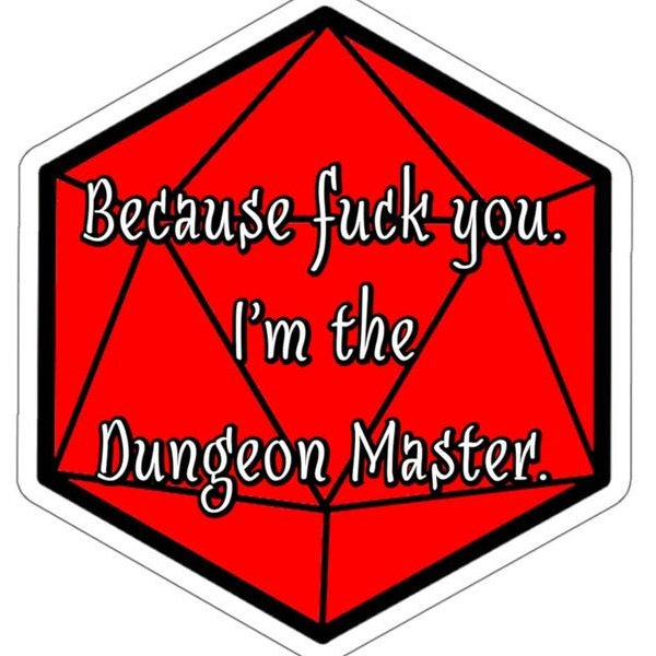 because fuck you i'm the dungeon master.jpg