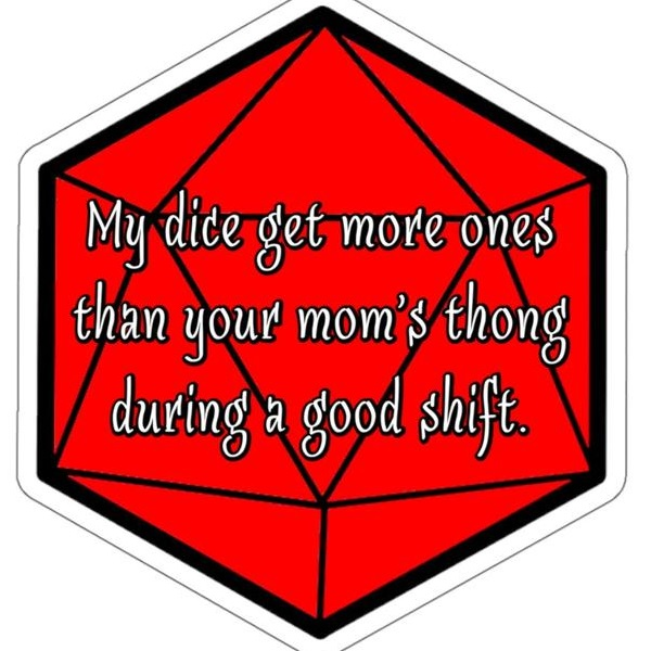 my dice get more ones than your mom's thong during a good shift.jpg