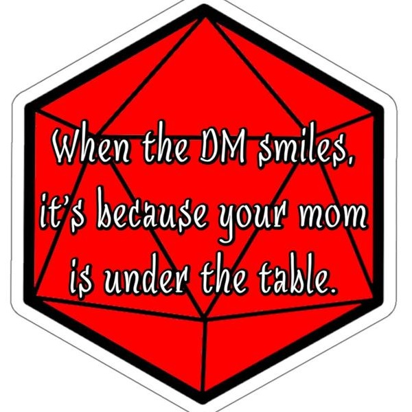when the dm smiles, it's because your mom is under the table.jpg
