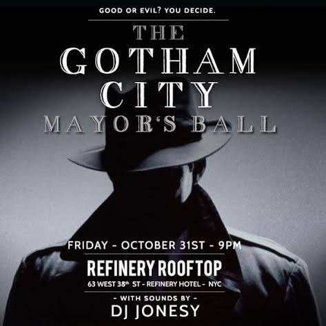The Gotham City Mayor's Ball    Halloween Night    REFINERY ROOFTOP NYC    Friday, Oct. 31st - 9PM    MUSIC BY JONESY
