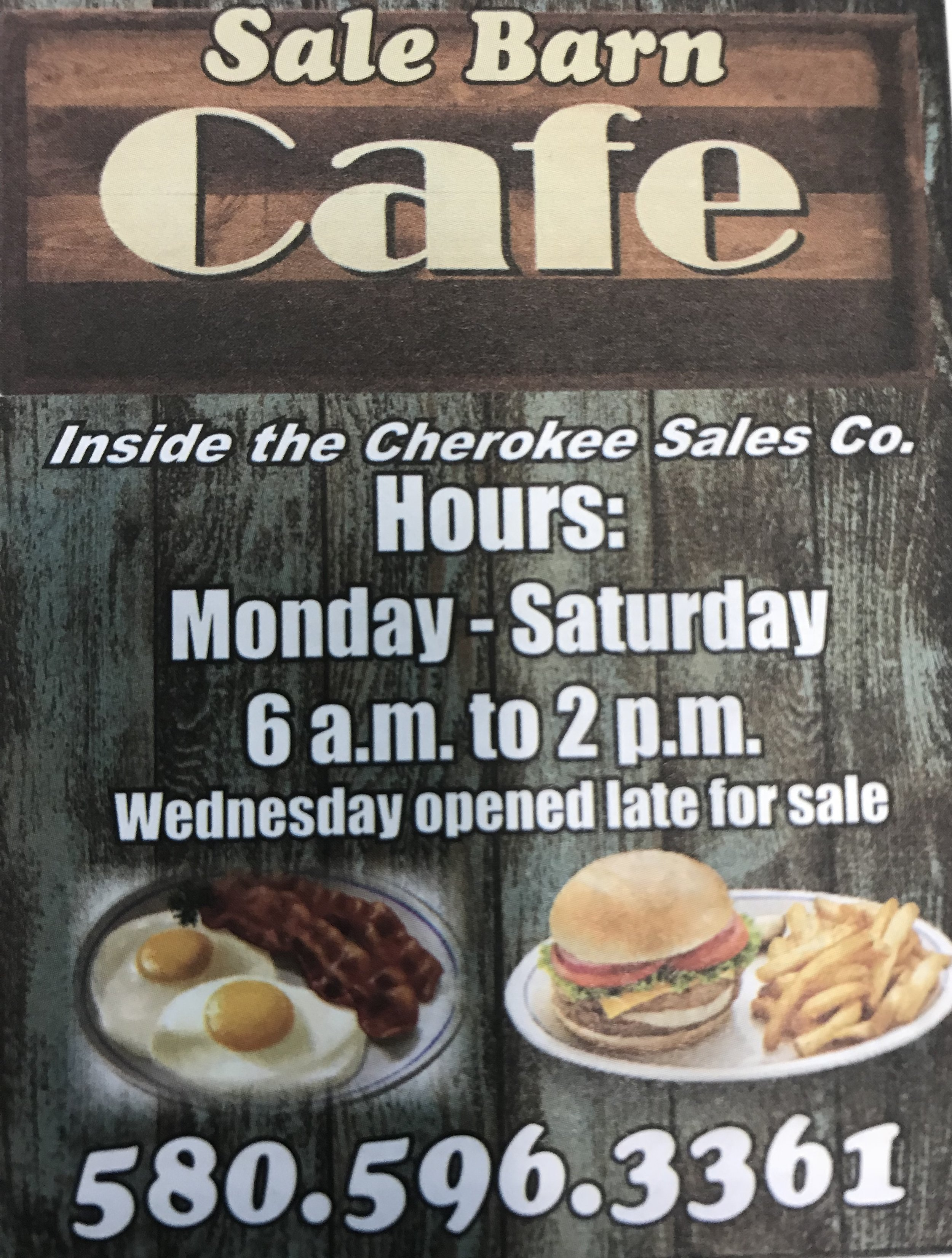 - Sale Barn Cafelocated inside the Cherokee Sales Co ~ 60902 Harmon Rd580-596-3361Orders to go or stay and enjoy their cozy cafe inside the Sale Barn. They serve breakfast & all kinds of lunch options. Hours are Mon thru Sat 6 AM to 2 PM (Wednesday's open late for sales).