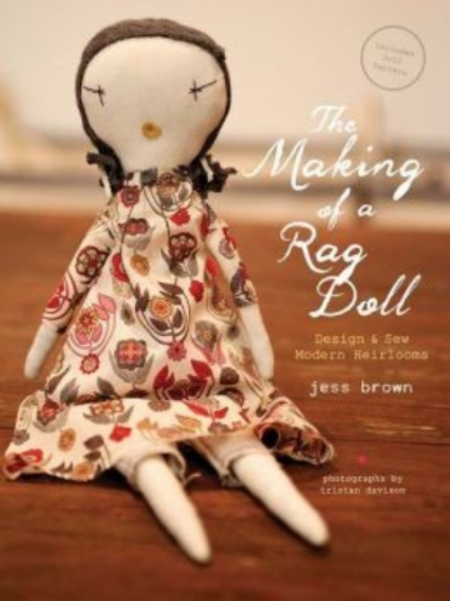 By Jess Brown - Photographs by Tristan Davison,  The Making of a Rag Doll is an inspiring book on how to Design & Sew Modern Heirlooms.