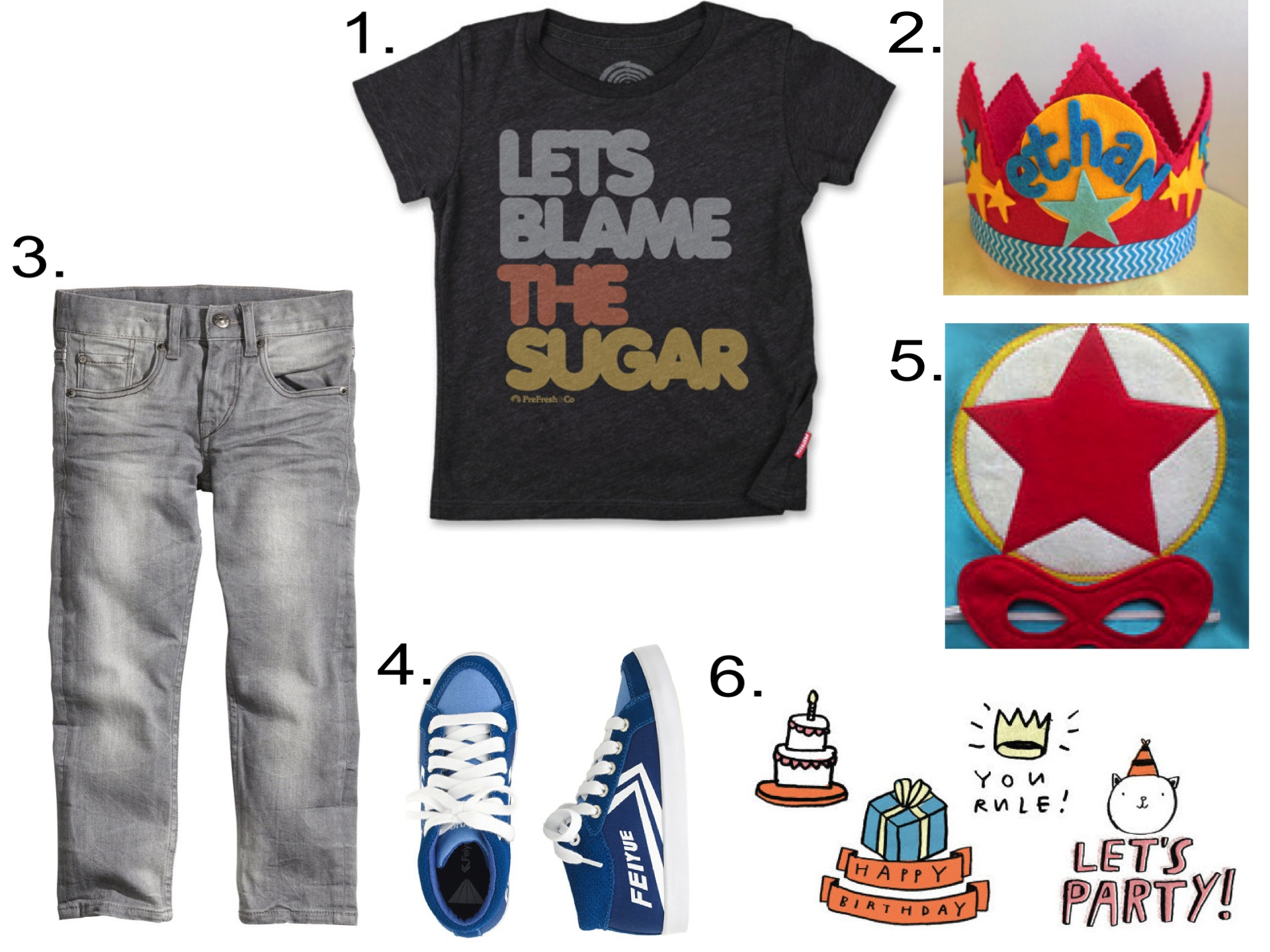 This Birthday Outfit is perfect for your Little Super Hero!  1.  PreFresh BLAME THE SUGAR |2.  Mosey Customized Superhero Star Crown |3.  H&M Slim Jeans |4.  J.Crew FEIYUE DELTA MID SNEAKERS  |5.  Mahalo Child Super Cape with Mask  |6.  Tattly BIRTHDAY SET