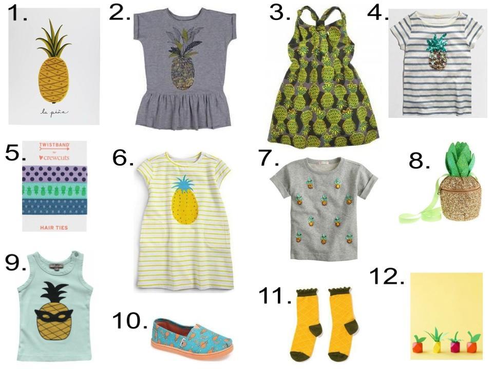 Pineapples for your little girl...  1.  The Land of Nod La Piña |2. SOFT GALLERY Dress |3.  Nice Things Mini Dress | 4.  J.Crew Factory T-Shirt | 5.  J.Crew TWISTBAND® Elastic Hair Bands  |6. Egg Baby T-Shirt Dress |7.  J.Crew Sweatshirt | 8.  J.Crew Purse | 9. Emile Et Ida Tank |10. TOMS Slip-On  |11.  hansel from basel Socks  |12.  Studio DIY Free Printables