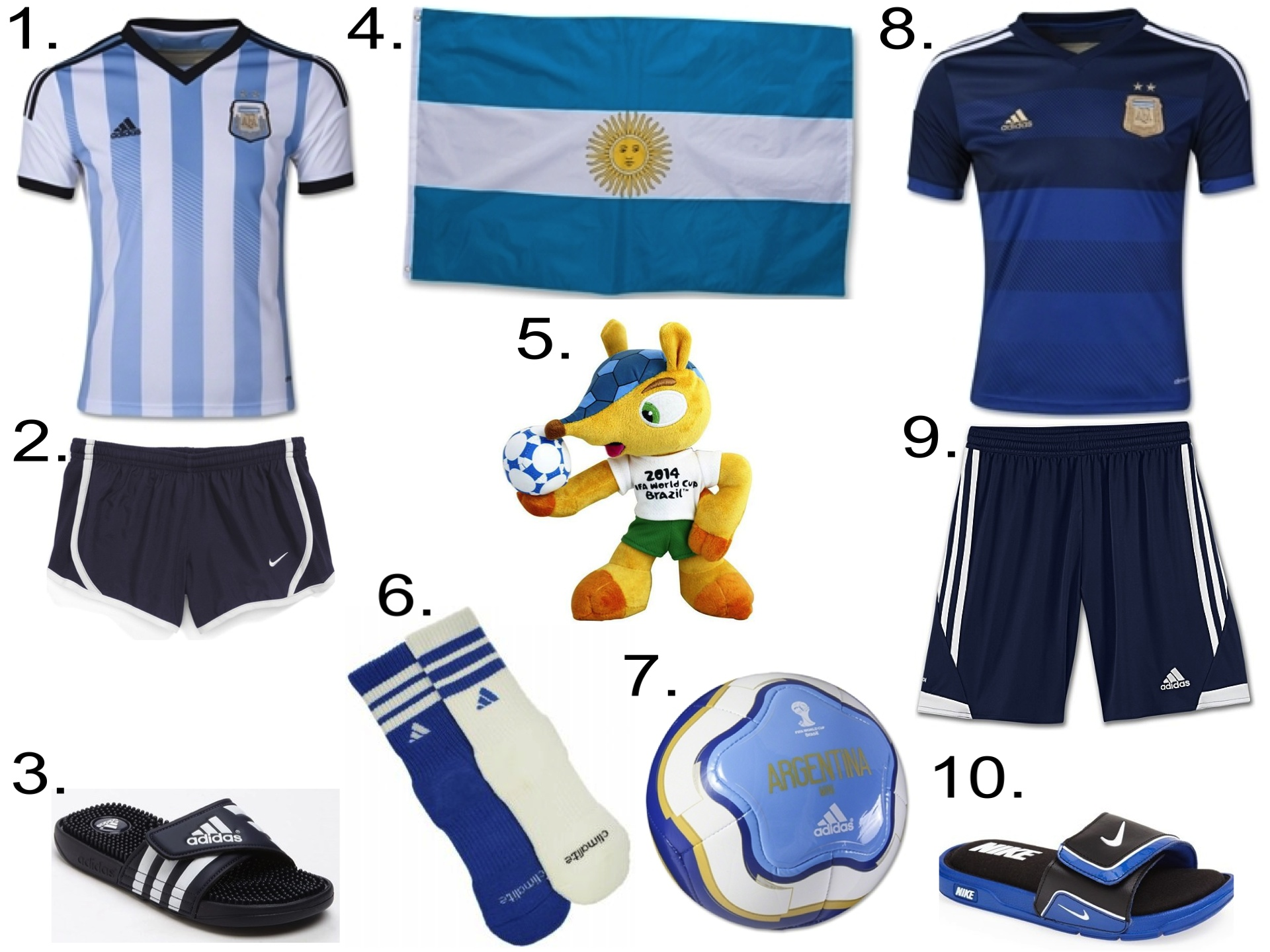 ARGENTINA NATIONAL SOCCER TEAM  1.   Argentina 2014 Youth Home Soccer Jersey  2.  Nike 'Tempo' Track Shorts  3.  adidas 'Adissage' Sandal  4.  Argentina Flag  5.  2014 FIFA world cup mascot Armadillo Fuleco plush toy  6.  adidas Kids' Youth Team Crew Socks  7.  Argentina 14 Capitano Mini Ball  8.  Argentina 2014 Youth Away Soccer Jersey  9.  adidas TIRO 13 SHORTS  10.  Nike 'Comfort Slide 2014' Sandal