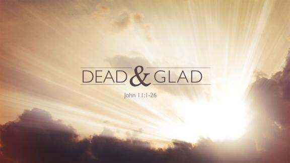 Dead & Glad (Jn.11-1-26)