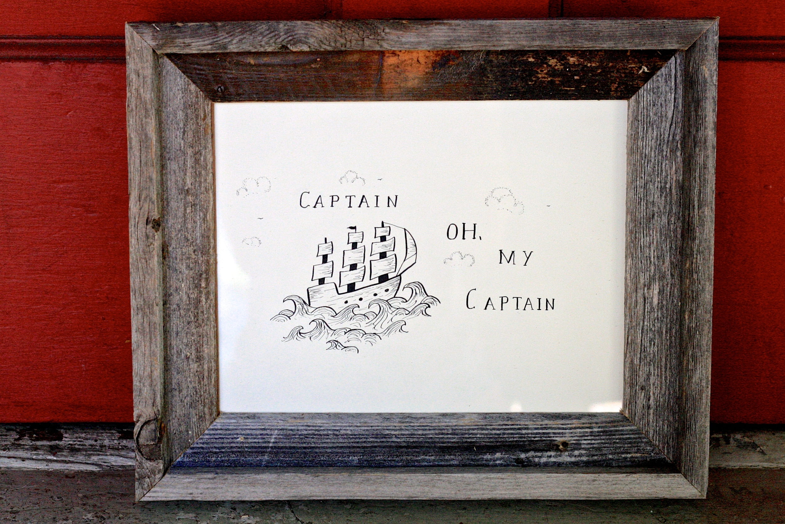 """Captain Oh, my Captain"" is a another quote I really appreciate that came from ""Dead Poet's Society."" The simple type on this one and the use of negative space makes it feel complete. The scattered clouds and 3-sail ship make for a scene I love to look at over and over again. This one was made with dip pens as well and has a rad frame created from aged wood."