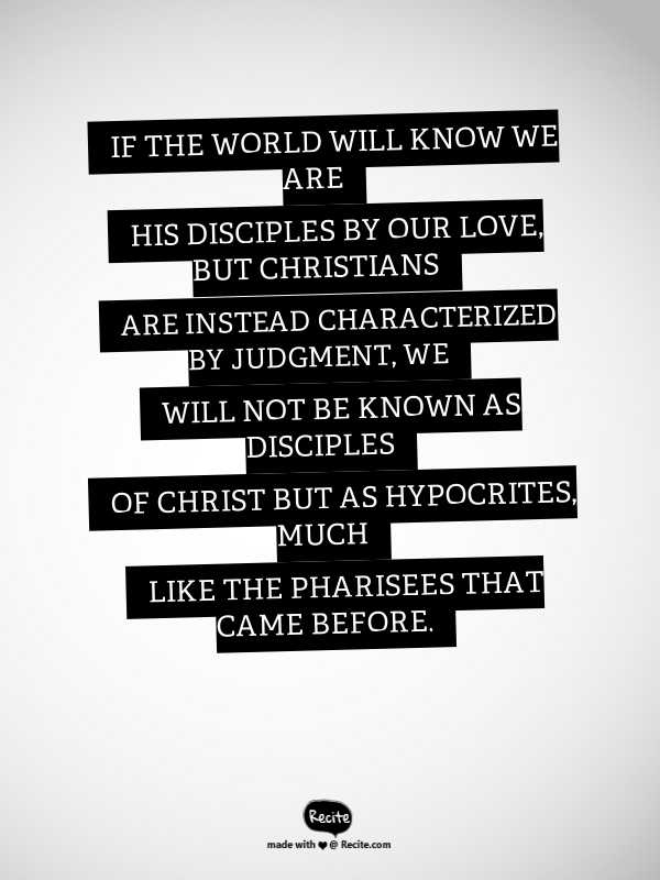 If the world will know we are His disciples by our love, but Christians are instead characterized by judgment, we will not be known as disciples of Christ but as hypocrites, much like the Pharisees that came before. - Quote From  Relevant Magazine