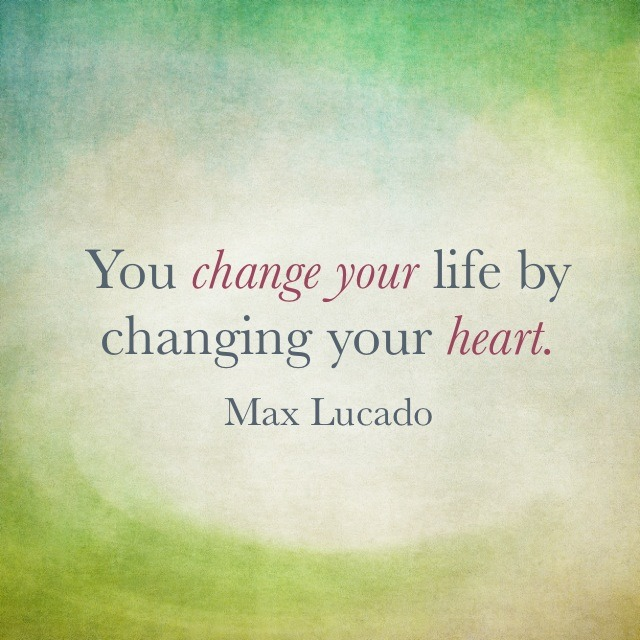 You change your life by changing your heart. Max Lucado
