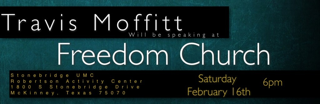 Freedom Church   I am very excited about inviting you to come to  Freedom Church    this Saturday. Pastor Jason Rolf is a fantastic leader, successfull church planter, and a friend of mine.   I have the privilege to be speaking at his church in McKinney Texas. I am very honored to have been invited to share a message with this growing, and dynamic group of christians.   I would be equally honored if you would join us for the service as well. We will begin worship at 6pm at Stonebridge UMC, in the Robertson Activity Center, which is located at  1800 S Stonebridge Drive McKinney, Texas 75070        Thank you for your support and for your interest in WVIW Ministries.   Travis Moffitt