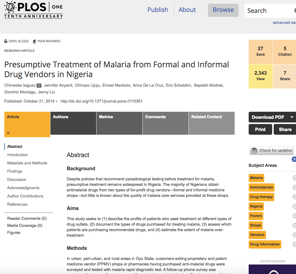 Presumptive Treatment of Malaria from Formal and Informal Drug Vendors in Nigeria    PLoS ONE, Oct 21, 2014   Despite policies that recommend parasitological testing before treatment for malaria, presumptive treatment remains widespread in Nigeria. This study seeks to (1) describe the profile of patients who seek treatment at different types of drug outlets, (2) document the types of drugs purchased for treating malaria, (3) assess which patients are purchasing recommended drugs, and (4) estimate the extent of malaria over-treatment. Poorer individuals seeking care at PPMVs were more likely to receive inappropriate malaria treatment when compared to those who go to pharmacies. Increasing accessibility to reliable diagnosis should be explored to reduce malaria over-treatment.  Read the publication   here .