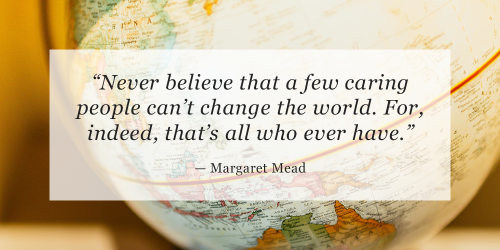 """""""Never believe that a few caring people can't change the world. For, indeed, that's all who ever have.""""  —Margaret Mead"""