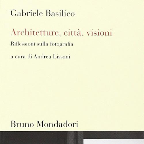 Gabriele Basilico - Architetture, città, visioni