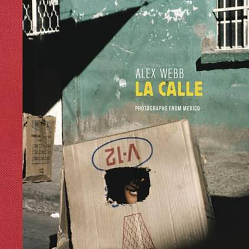 Alex Webb - La Calle -Photographs from Mexico