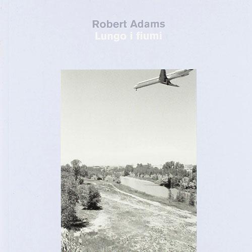 Robert Adams - Lungo i fiumi