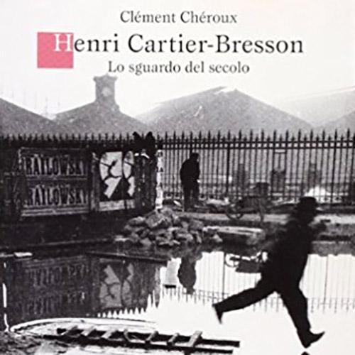 C. Chéroux - Cartier-Bresson lo sguardo del secolo