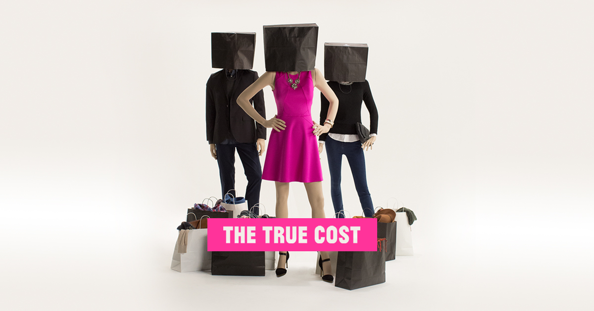 Image from  https://truecostmovie.com/          ' This is a story about clothing. It's about the clothes we wear, the people who make them, and the impact the industry is having on our world. The price of clothing has been decreasing for decades, while the human and environmental costs have grown dramatically. The True Cost is a groundbreaking documentary film that pulls back the curtain on the untold story and asks us to consider, who really pays the price for our clothing?    Filmed in countries all over the world, from the brightest runways to the darkest slums, and featuring interviews with the world's leading influencers including Stella McCartney, Livia Firth and Vandana Shiva, The True Cost is an unprecedented project that invites us on an eye opening journey around the world and into the lives of the many people and places behind our clothes '   Extract from  https://truecostmovie.com/
