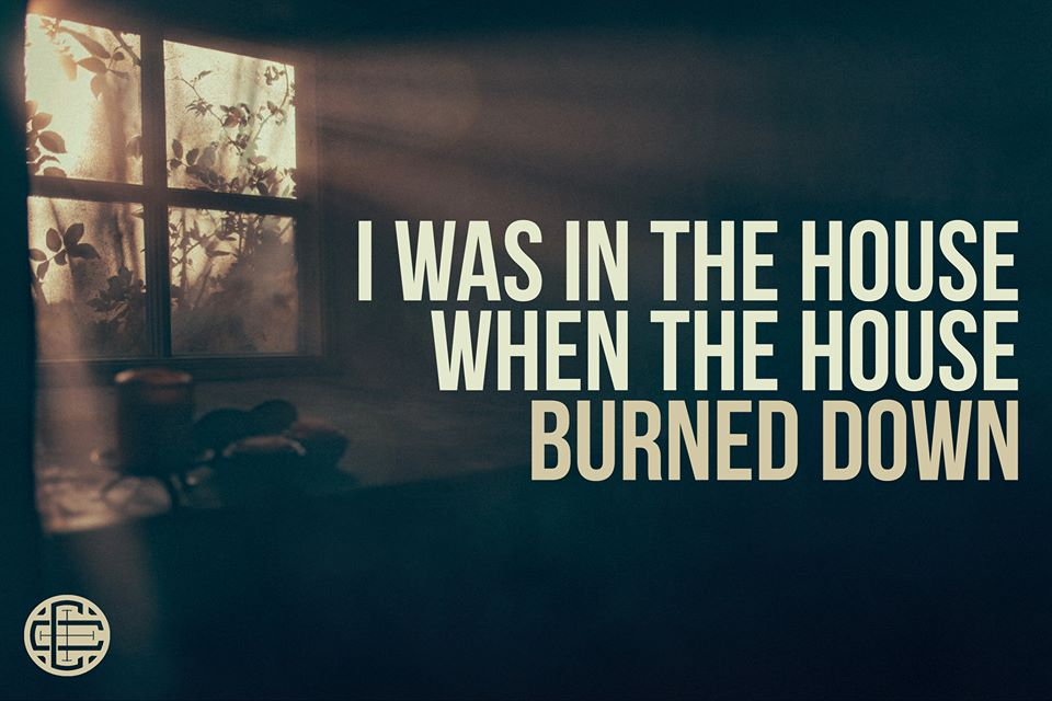I Was in the House When the House Burned Down