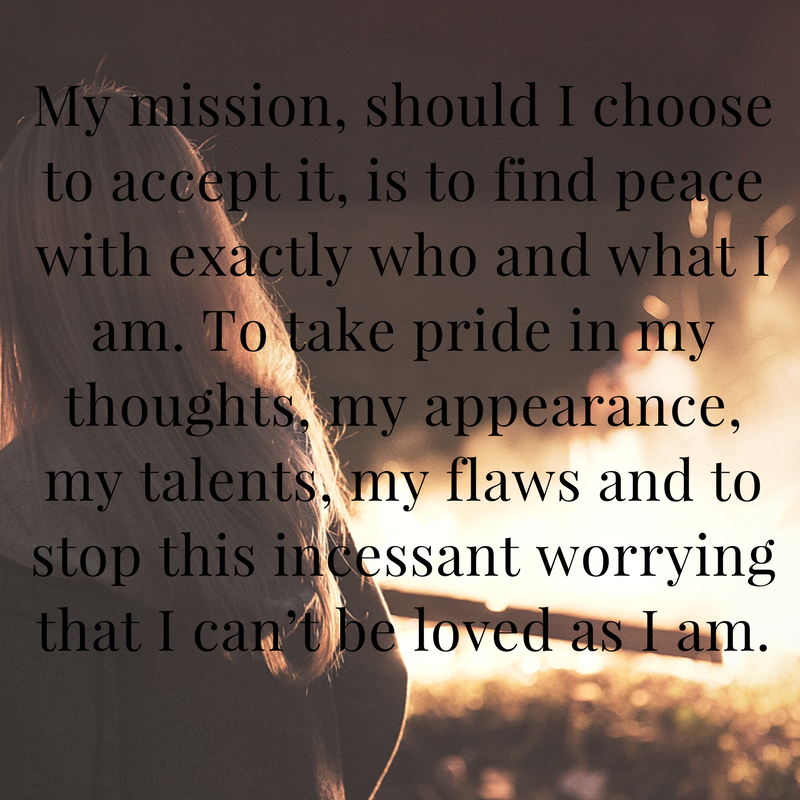 My mission, should I choose to accept it, is to find peace with exactly who and what I am. To take pride in my thoughts, my appearance, my talents, my flaws and to stop this incessant worrying that I can't be loved a.png