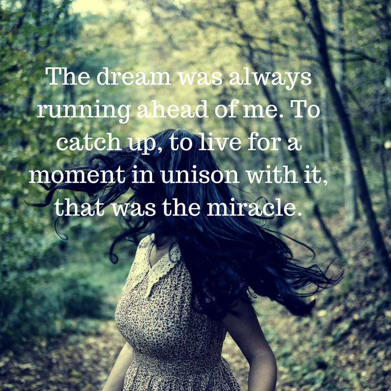 The dream was always running ahead of me. To catch up, to live for a moment in unison with it, that was the miracle.-2.png