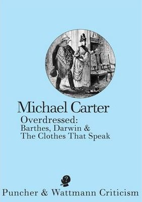 Key Course Text: Overdressed: Barthes, Darwin and the Clothes That Speak - Michael Carter(Sydney, 2013)