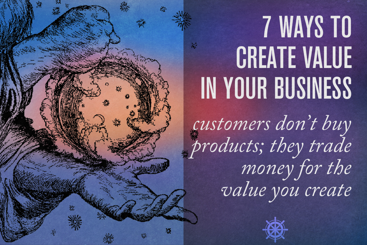 7 Ways to Create Value IN THE MINDS OF YOUR CUSTOMERS - Captain's Log • 21 minute read