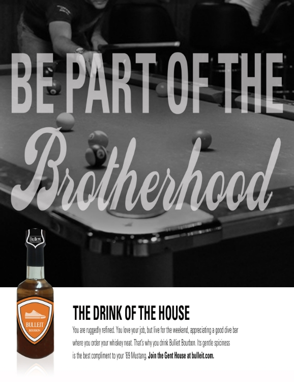 Copy: You are ruggedly refined. You love your job, but live for the weekend, appreciating a good dive bar where you order your whiskey neat. That's why you drink Bulleit Bourbon. Its gentle spiciness is the best compliment to your '69 Mustang. Join the Gent House at bulleit.com.