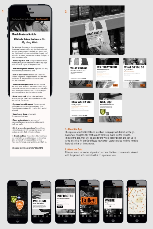 Copy:  1. About the App: The app is a way for Gent House members to engage with Bulleit on the go. Consumers navigate it by continuously scrolling, much like the website. Through the app, they will be able to find where to buy Bulleit and sign up to write an article for the Gent House newsletter. Users can also read the month's featured article on their phones.  2. About the Quiz: This quiz would be located at point of purchase. It allows consumers to interact with the product and correct with it on a personal level.