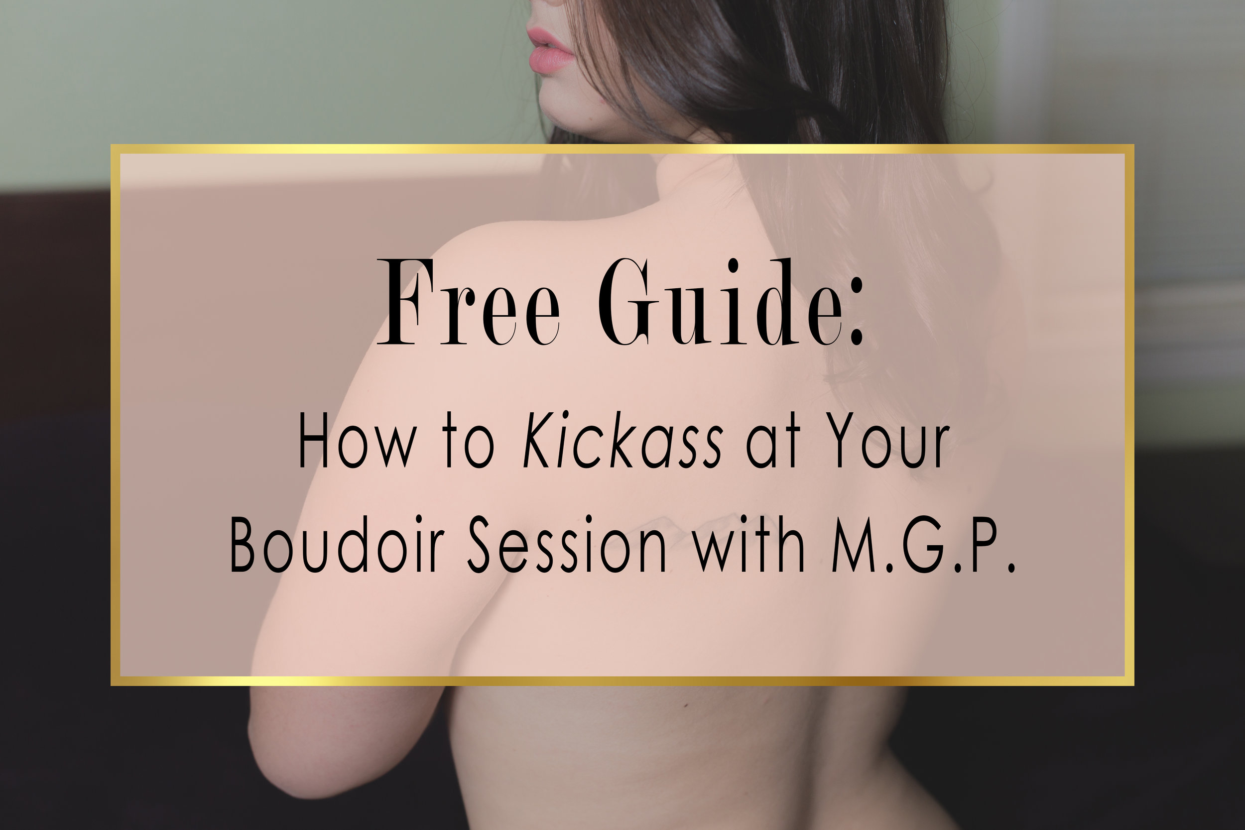 VIP Header-Victoria 4.jpgSign up to become a VIP member with MGP and get your free guide to kickass at your boudoir session!